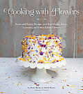 Cooking with Flowers Sweet & Savory Recipes with Rose Petals Lilacs Lavender & Other Edible Flowers