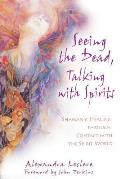 Seeing the Dead Talking with Spirits Shamanic Healing Through Contact with the Spirit World