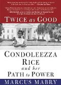 Twice as Good Condoleezza Rice & Her Path to Power