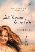 Just Between You & Me A Novel of Losing Fear & Finding God