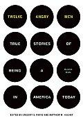 Twelve Angry Men True Stories of Being a Black Man in America Today
