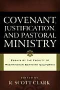 Covenant, Justification, and Pastoral Ministry: Essays by the Faculty of Westminster Seminary California
