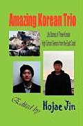 Amazing Korean Trio: Life Stories of Three Korean High School Seniors from the East Coast (Hardcover)