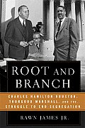 Root & Branch Charles Hamilton Houston Thurgood Marshall & the Struggle to End Segregation