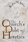 The Church's Debt to Heretics