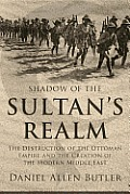 Shadow of the Sultan's Realm: The Destruction of the Ottoman Empire and the Creation of the Modern Middle East