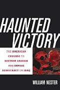 Haunted Victory The American Crusade to Destroy Saddam & Impose Democracy on Iraq