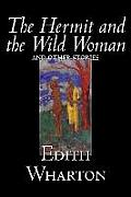 The Hermit and the Wild Woman and Other Stories by Edith Wharton, Fiction, Classics, Literary, Short Stories