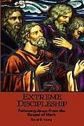 Extreme Discipleship: Following Jesus from the Gospel of Mark