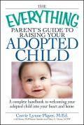 Everything Parents Guide to Raising Your Adopted Child A Complete Handbook to Welcoming Your Adopted Child Into Your Heart & Home