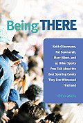 Being There 100 Sports Pros Talk about the Best Sporting Events They Ever Witnessed Firsthand