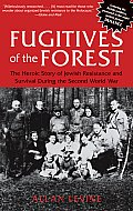 Fugitives of the Forest The Heroic Story of Jewish Resistance & Survival During the Second World War