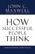 How Successful People Think: Change Your Thinking Change Your Life