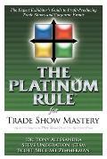 The Platinum Rule for Trade Show Mastery: The Expert Exhibitor's Guide to Profit-Producing Trade Shows and Corporate Events