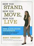 How You Stand How You Move How You Live Learning the Alexander Technique to Explore Your Mind Body Connection & Achieve Self Mastery