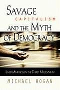 Savage Capitalism & the Myth of Democracy Latin America in the Third Millennium