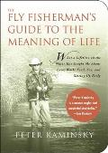 Fly Fishermans Guide to the Meaning of Life What a Lifetime on the Water Has Taught Me about Love Work Food Sex & Getting Up Early