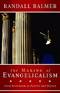 Making of Evangelicalism From Revivalism to Politics & Beyond