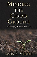 Minding The Good Ground A Theology For Church Renewal
