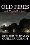 Old Fires and Profitable Ghosts by Arthur Thomas Quiller-Couch, Fiction, Fantasy, Action & Adventure