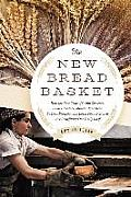 New Bread Basket How the New Crop of Grain Growers Plant Breeders Millers Maltsters Bakers Brewers & Local Food Activists Are Redefining our Daily Loaf