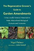Regenerative Growers Guide to Garden Amendments Using Locally Sourced Materials to Make Mineral & Biological Extracts & Ferments