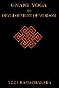 Gnani Yoga or Development of Wisdom: The Highest Yogi Teachings Regarding the Absolute and Its Manifestation