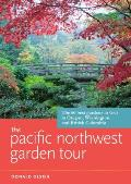 The Pacific Northwest Garden Tour: The 60 Best Gardens to Visit in Oregon, Washington, and British Columbia