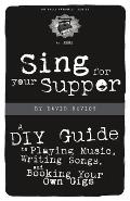 Sing for Your Supper A DIY Guide to Playing Music Writing Songs & Booking Your Own Gigs