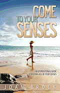 Come to Your Senses: An Inspirational Guide for Using All of Your Senses