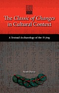 The Classic of Changes in Cultural Context: A Textual Archaeology of the Yi Jing