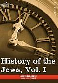 History of the Jews, Vol. I (in Six Volumes): From the Earliest Period to the Death of Simon the Maccabee (135 B.C.E)