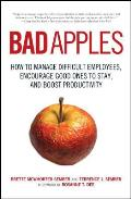 Bad Apples How to Manage Difficult Employees Encourage Good Ones to Stay & Boost Productivity