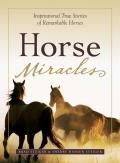 Horse Miracles Inspirational True Stories of Remarkable Horses