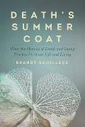 Deaths Summer Coat What the History of Death & Dying Teaches Us about Life & Living