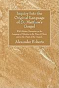 Inquiry Into the Original Language of St. Matthew's Gospel: With Relative Discussion on the Language of Palestine in the Time of Christ, and on the Or