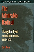 Admirable Radical Staughton Lynd & Cold War Dissent 1945 1970
