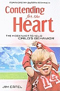 Contending for the Heart The Hidden Key to Your Childs Behavior