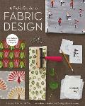 A Field Guide to Fabric Design: Design, Print and Sell Your Own Fabric; Traditional and Digital Techniques; for Quilting, Home Dec and Apparel