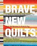 Brave New Quilts 12 Projects Inspired by 20th Century Art from Art Nouveau to Punk & Pop