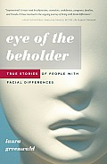 Eye of the Beholder True Stories of People with Facial Differences