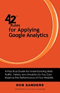 42 Rules for Applying Google Analytics: A practical guide for understanding web traffic, visitors and analytics so you can improve the performance of