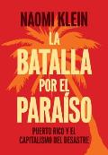 La Batalla Por El Para?so: Puerto Rico Y El Capitalismo del Desastre = The Battle for Paradise