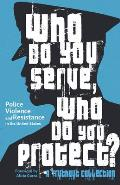 Who Do You Serve Who Do You Protect Police Violence & Resistance in the United States