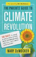The Parent's Guide to Climate Revolution: 100 Ways to Build a Fossil-Free Future, Raise Empowered Kids, and Still Get a Good Night's Sleep