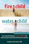 Fire Child Water Child How Understanding the Five Types of ADHD Can Help You Improve Your Childs Self Esteem & Attention