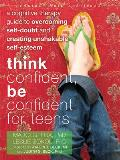Think Confident Be Confident for Teens A Cognitive Therapy Guide to Overcoming Self Doubt & Creating Unshakable Self Esteem