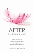After the Before & After: A Real-Life Story of Weight Loss, Weight Gain and Weightlessness Through Total Acceptance