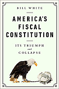 Americas Fiscal Constitution Its Triumph & Collapse