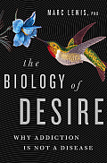 Biology of Desire Why Addiction Is Not a Disease